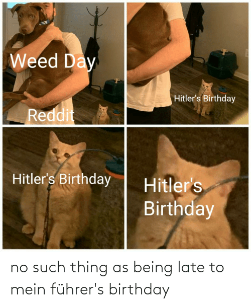 mein: no such thing as being late to mein führer's birthday
