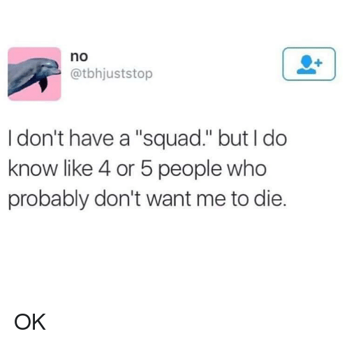 """Squad, Who, and Like: no  @tbhjuststop  I don't have a """"squad."""" but I do  know like 4 or 5 people who  probably don't want me to die OK"""