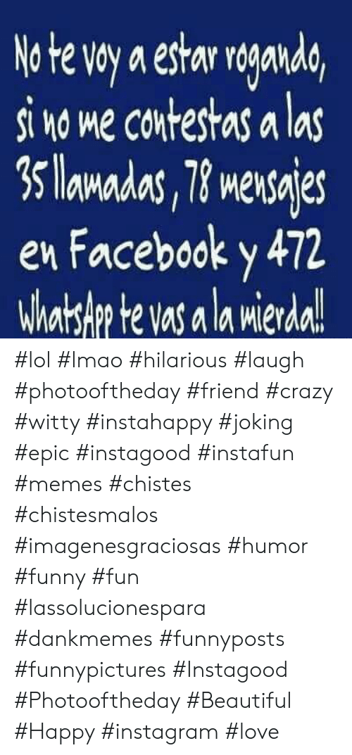 Beautiful, Crazy, and Facebook: No te voy a estar roganda,  si no me contestas a las  3 lamadas, 78 mensajes  en Facebook y 472  Whatslp te vas a la mierda!  Mler #lol #lmao #hilarious #laugh #photooftheday #friend #crazy #witty #instahappy  #joking #epic #instagood #instafun #memes #chistes #chistesmalos #imagenesgraciosas #humor #funny  #fun #lassolucionespara #dankmemes   #funnyposts #funnypictures #Instagood #Photooftheday #Beautiful #Happy #instagram #love