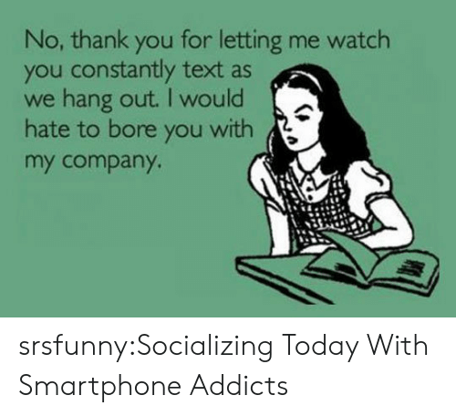 Watch You: No, thank you for letting me watch  you constantly text as  we hang out. I would  hate to bore you with  my company srsfunny:Socializing Today With Smartphone Addicts
