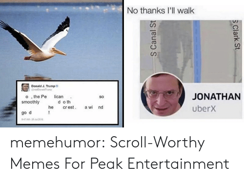 Clark: No thanks I'll walk  Donald J. Trumpo  GrealDonaldTrump  JONATHAN  o , the Pe  smoothly  lican  So  d o th  cr est  !  uberx  he  a wi nd  go d  947 AM-25 Jul 2016  S Canal St  S Clark St memehumor:  Scroll-Worthy Memes For Peak Entertainment