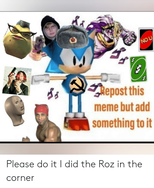 Roz: NO U  Repost this  meme but add  something to it Please do it I did the Roz in the corner