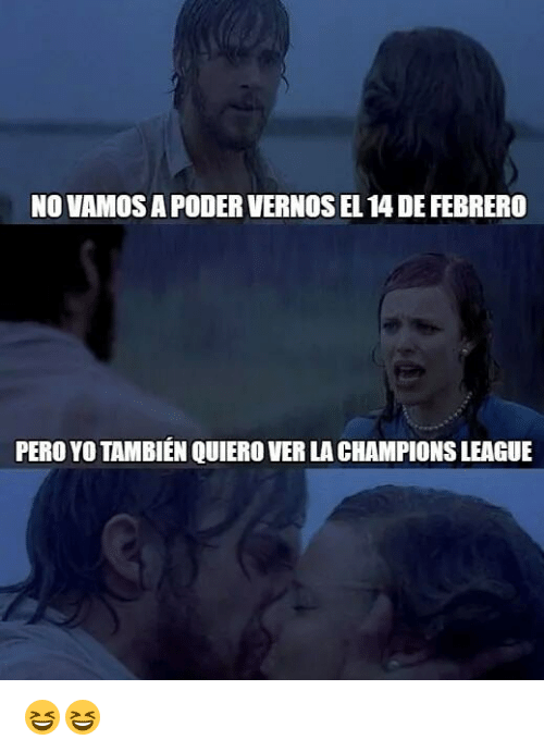 Yo, Champions League, and League: NO VAMOS A PODER VERNOS EL 14 DE FEBRERO  PERO YO TAMBIÉN QUIERO VER LA CHAMPIONS LEAGUE 😆😆