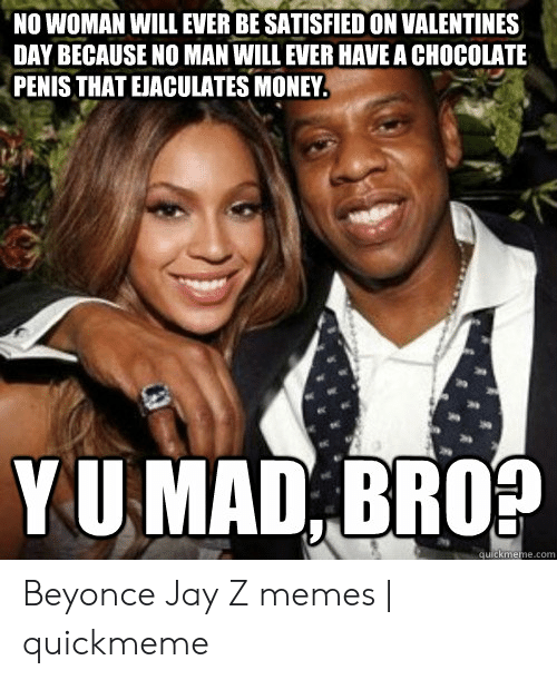 Jay Z Memes: NO WOMAN WILL EVER BE SATISFIED ON VALENTINES  DAY BECAUSE NO MAN WILL EVER HAVE A CHOCOLATE  PENISTHAT EJACULATES MONEY  YU MAD, BROS  quickmeme.com Beyonce Jay Z memes | quickmeme