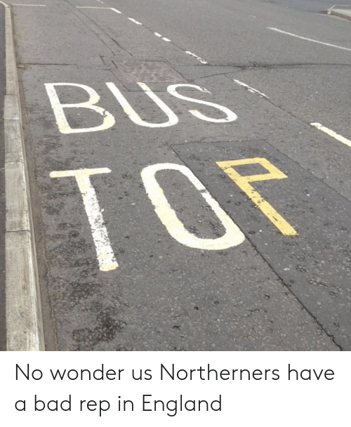 Bad, England, and Wonder: No wonder us Northerners have a bad rep in England