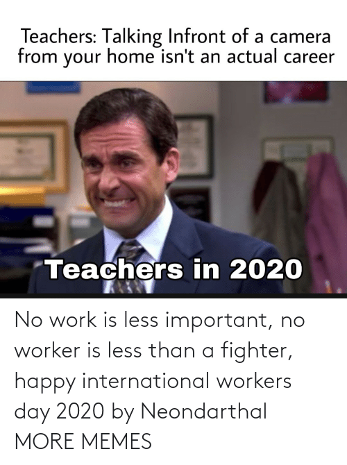 Less: No work is less important, no worker is less than a fighter, happy international workers day 2020 by Neondarthal MORE MEMES