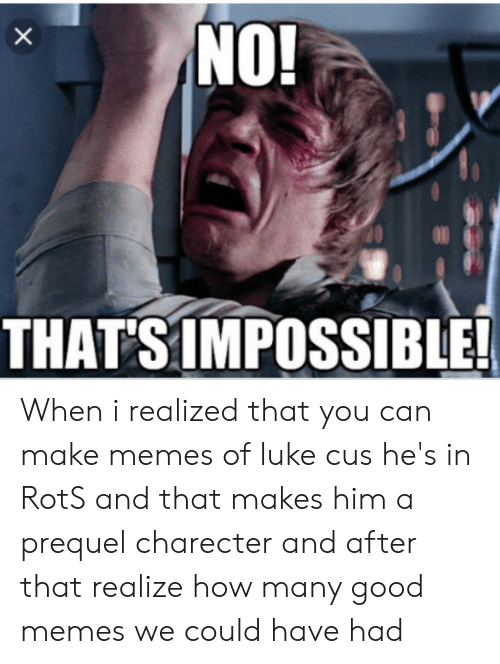 Memes, Good, and How: NO!  X  THATS IMPOSSIBLE! When i realized that you can make memes of luke cus he's in RotS and that makes him a prequel charecter and after that realize how many good memes we could have had