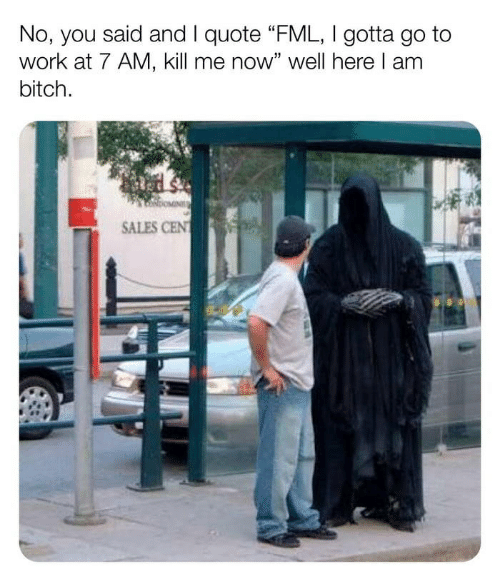 """FML: No, you said and I quote """"FML, I gotta go to  work at 7 AM, kill me now"""" well here I am  bitch  SALES CEN"""