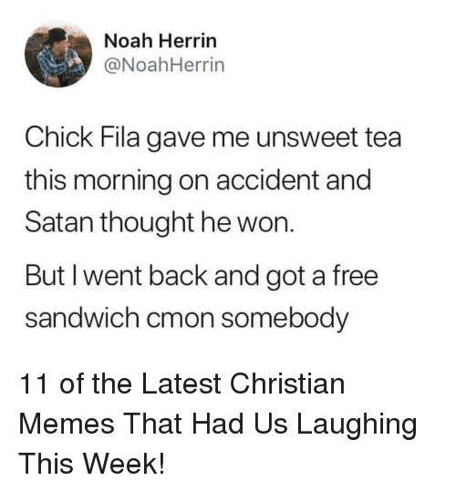 Fila: Noah Herrin  @NoahHerrin  Chick Fila gave me unsweet tea  this morning on accident and  Satan thought he won.  But I went back and got a free  sandwich cmon somebody 11 of the Latest Christian Memes That Had Us Laughing This Week!