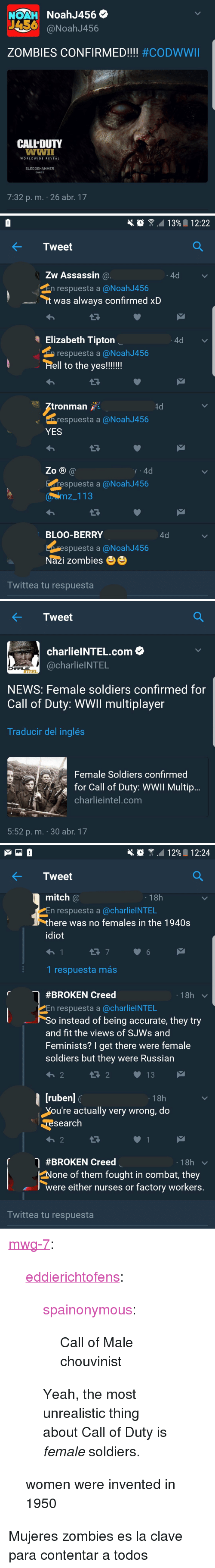 """News, Soldiers, and Tumblr: NOAH NoahJ456  456  @NoahJ456  ZOMBIES CONFIRMED!!! #CODWWII  CALLDUTY  OF  WORLDWIDE REVEAL  SLEDGEHAMMER  GAMES  7:32 p. m. . 26 abr 17   1 3%  12:22  ← Tweet  Zw Assassin @  4d  respuesta a @NoahJ456  t was always confirmed xD  Elizabeth Tipton  respuesta a @Noah J456  4d  tronman  respuesta a@NoahJ456  YES  .4d  espuesta a @NoahJ456  Zo B@  wemz 113  BLOO-BERRY  4d  spuesta a @NoahJ456  Nazi zombiesee  Iwittea tu respuesta   ← Tweet  charlieINTEL.com  @charlielNTEL  NEWS: Female soldiers confirmed for  Call of Duty: WWll multiplayer  Traducir del inglés  Female Soldiers confirmed  for Call of Duty: WWIl Multijp  charlieintel.com  5:52 p. m. 30 abr. 17   1 2%  1 2:24  KTweet  mitch @  En respuesta a @charlieINTEL  here was no females in the 1940s  diot  18h  1 respuesta más  #BROKEN Creed  18h  En respuesta a @charlielNTEL  o instead of being accurate, they try  and fit the views of SJWs and  Feminists? I get there were female  soldiers but they were Russian  18h  ou're actually very wrong, do  search  わ2  #BROKEN Creed  18h  None of them fought in combat, they  were either nurses or factory workers  Iwittea tu respuesta <p><a href=""""https://mwg-7.tumblr.com/post/160677429571/eddierichtofens-spainonymous-call-of-male"""" class=""""tumblr_blog"""">mwg-7</a>:</p> <blockquote> <p><a href=""""http://eddierichtofens.tumblr.com/post/160265787062/spainonymous-call-of-male-chouvinist-yeah-the"""" class=""""tumblr_blog"""">eddierichtofens</a>:</p>  <blockquote> <p><a href=""""http://spainonymous.tumblr.com/post/160210330919/call-of-male-chouvinist"""" class=""""tumblr_blog"""">spainonymous</a>:</p> <blockquote><p>Call of Male chouvinist</p></blockquote> <p>Yeah, the most unrealistic thing about Call of Duty is <i>female</i> soldiers.</p> </blockquote>  <p>women were invented in 1950</p> </blockquote>  <p>Mujeres zombies es la clave para contentar a todos</p>"""