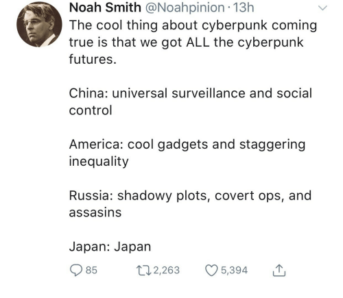 gadgets: Noah Smith @Noahpinion .13h  The cool thing about cyberpunk coming  true is that we got ALL the cyberpunk  futures  China: universal surveillance and social  control  America: cool gadgets and staggering  inequality  Russia: shadowy plots, covert ops, and  assasins  Japan: Japan  85  2,263 5,394