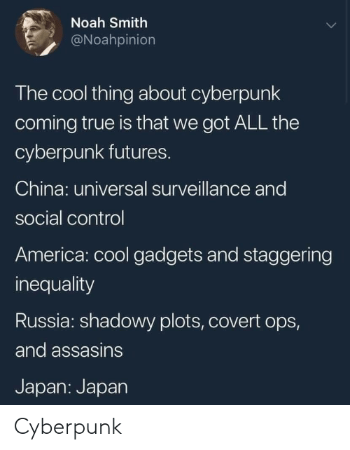 staggering: Noah Smith  @Noahpinion  The cool thing about cyberpunk  coming true is that we got ALL the  cyberpunk futures.  China: universal surveillance and  social control  America: cool gadgets and staggering  inequality  Russia: shadowy plots, covert ops,  and assasins  Japan: Japan Cyberpunk