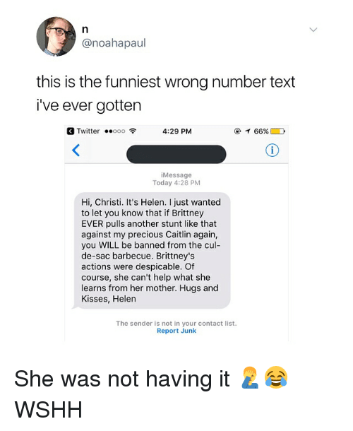 Stunts: @noahapaul  this is the funniest wrong number text  i've ever gotten  Twitter ..ooo令  4:29 PM  @イ66% D  iMessage  Today 4:28 PM  Hi, Christi. It's Helen. I just wanted  to let you know that if Brittney  EVER pulls another stunt like that  against my precious Caitlin again,  you WILL be banned from the cul-  de-sac barbecue. Brittney's  actions were despicable. Of  course, she can't help what she  learns from her mother. Hugs and  Kisses, Helen  The sender is not in your contact list.  Report Junk She was not having it 🤦♂️😂 WSHH