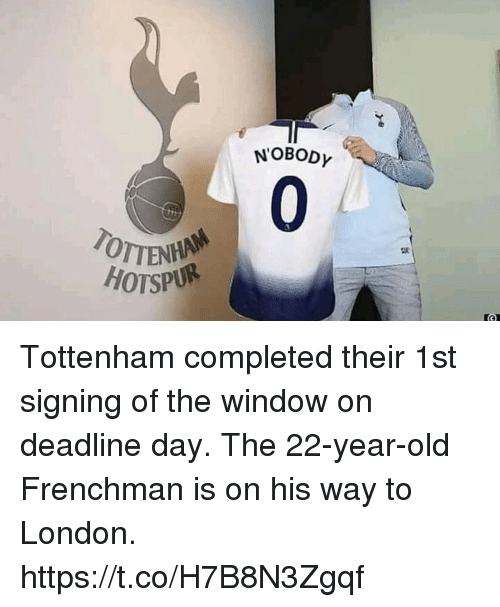 Memes, London, and Old: NOBODY  0  OTTENHA  HOTSPUR Tottenham completed their 1st signing of the window on deadline day. The 22-year-old Frenchman is on his way to London. https://t.co/H7B8N3Zgqf