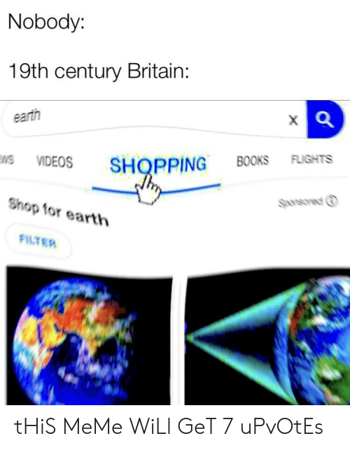 Meme Will: Nobody:  19th century Britain:  earth  VIDEOS SHOPPING BOOKS FLIGHTS  Sponsored ⓘ  Shop for earth  FILTER tHiS MeMe WiLl GeT 7 uPvOtEs