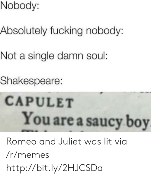 juliet: Nobody:  Absolutely fucking nobody:  Not a single damn soul:  Shakespeare:  CAPULET  You are a saucy boy Romeo and Juliet was lit via /r/memes http://bit.ly/2HJCSDa