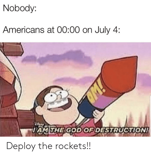 God, Rockets, and July: Nobody:  Americans at 00:00 on July 4  M!  DAMTHE GOD OF DESTRUCTION! Deploy the rockets!!