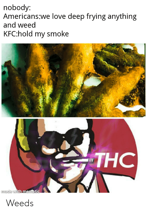 Deep Frying: nobody:  Americans:we love deep frying anything  and weed  KFC:hold my smoke  THC  made with mematic Weeds