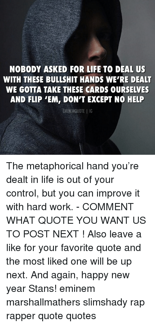 Eminem, Life, and Memes: NOBODY ASKED FOR LIFE TO DEAL US  WITH THESE BULLSHIT HANDS WE'RE DEALT  WE GOTTA TAKE THESE CARDS OURSELVES  AND FLIP 'EM, DON'T EXCEPT NO HELP  EMINEMQUOTEG The metaphorical hand you're dealt in life is out of your control, but you can improve it with hard work. - COMMENT WHAT QUOTE YOU WANT US TO POST NEXT ! Also leave a like for your favorite quote and the most liked one will be up next. And again, happy new year Stans! eminem marshallmathers slimshady rap rapper quote quotes