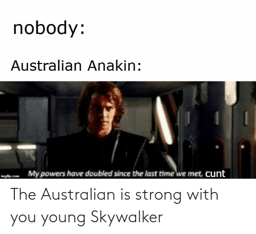 Cunt: nobody:  Australian Anakin:  My powers have doubled since the last time we met, cunt  imgflip.com The Australian is strong with you young Skywalker