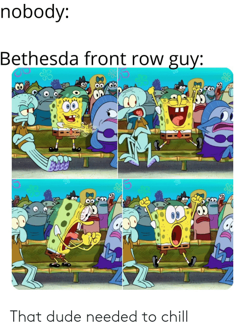 Chill, Dude, and Front Row: nobody:  Bethesda front row guy: That dude needed to chill