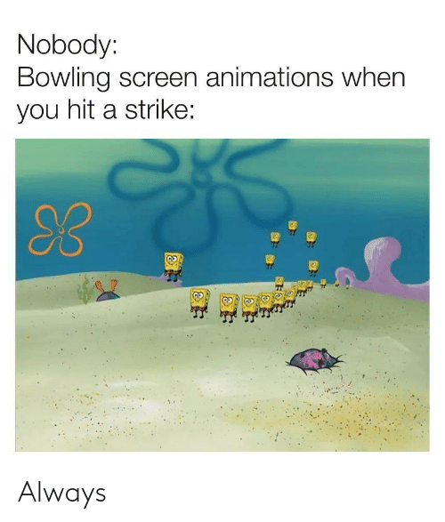 animations: Nobody:  Bowling screen animations when  you hit a strike:  30 Always