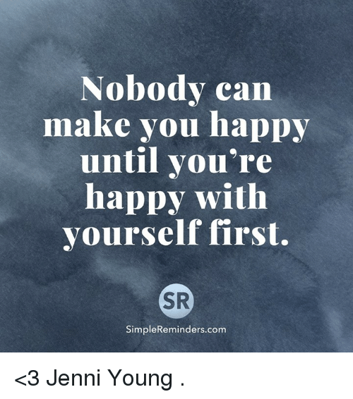 Memes, Happy, and 🤖: Nobody can  make you happy  until you're  happy with  yourself first.  SR  SimpleReminders.com <3 Jenni Young  .