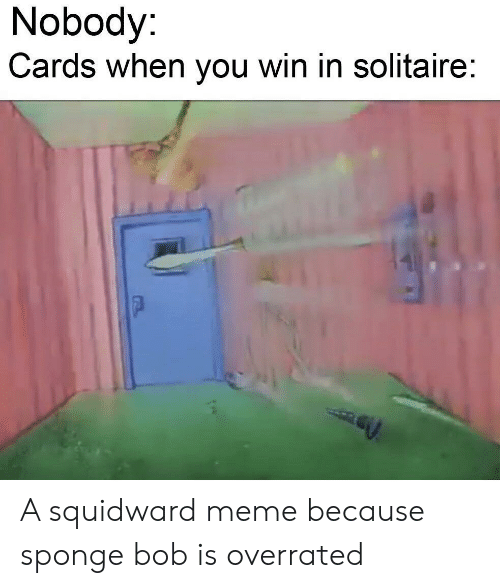 Meme, Reddit, and Solitaire: Nobody:  Cards when you win in solitaire: A squidward meme because sponge bob is overrated