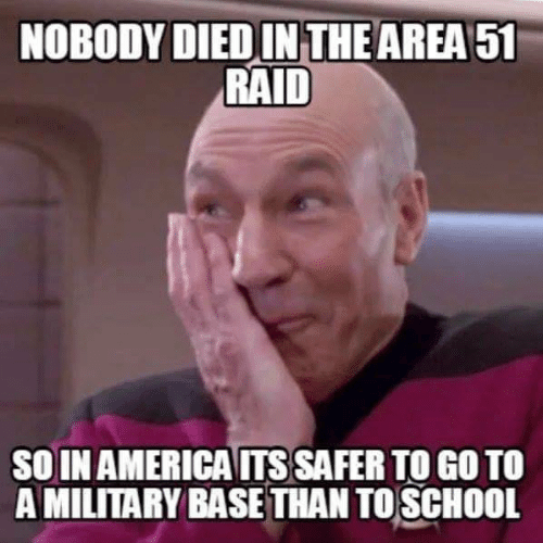 America, School, and Military: NOBODY DIED IN THE AREA 51  RAID  SOIN AMERICA ITS SAFER TO GO TO  A MILITARY BASE THAN TO SCHOOL