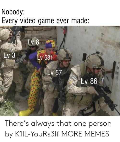 Dank, Memes, and Target: Nobody:  Every video game ever made  LV 8  Lv 3  Lv 581  Lv 57  Lv 86  TCCC There's always that one person by K1lL-YouRs3lf MORE MEMES