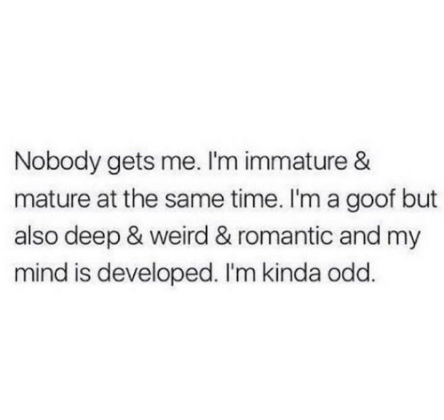 immature: Nobody gets me. I'm immature &  mature at the same time. I'm a goof but  also deep & weird & romantic and my  mind is developed. I'm kinda odd