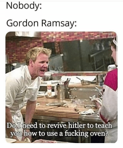 Revive: Nobody:  Gordon Ramsay:  DoIneed to revive hitler to teach  you how to use a fucking oven?