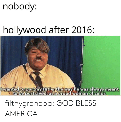 hollywood: nobody:  hollywood after 2016:  wanted to portray Hitler the way he was always meant  to be portrayed;as a proud woman of color filthygrandpa:  GOD BLESS AMERICA