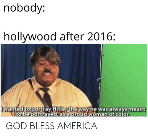 hollywood: nobody:  hollywood after 2016:  wanted to portray Hitler the way he was always meant  to be portrayed;as a proud woman of color GOD BLESS AMERICA