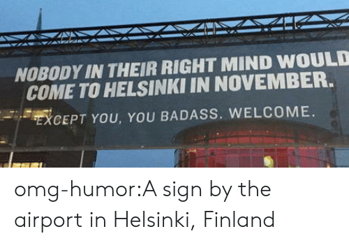 Except You: NOBODY IN THEIR RIGHT MIND WOULD  COME TO HELSINKI IN NOVEMBER.  EXCEPT YOU, YOU BADASS. WELCOME. omg-humor:A sign by the airport in Helsinki, Finland