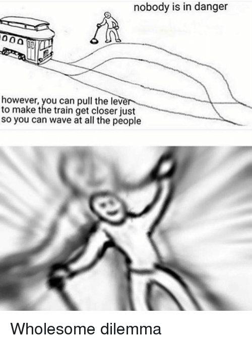 Train, Wholesome, and All The: nobody is in danger  however, you can pull the lever  to make the train get closer just  so you can wave at all the people Wholesome dilemma