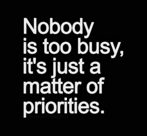 A Matter: Nobody  is too busy,  it's just a  matter of  priorities.