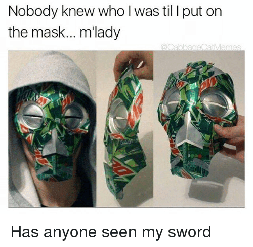 I Putted: Nobody knew who l was til I put on  the mask... m'lady  @CabbageCatMemes Has anyone seen my sword