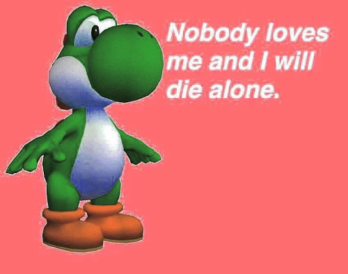 Die Alone: Nobody loves  me and I will  die alone