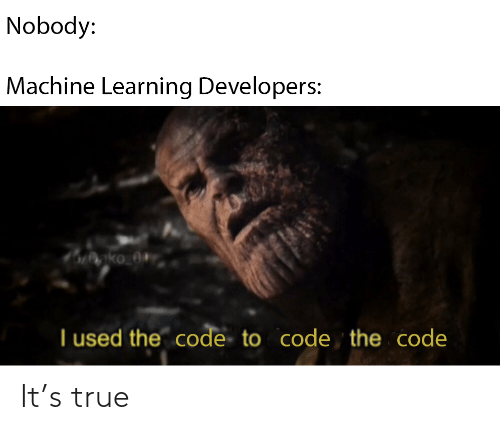 the code: Nobody:  Machine Learning Developers:  nko_0+  I used the code to code the code It's true