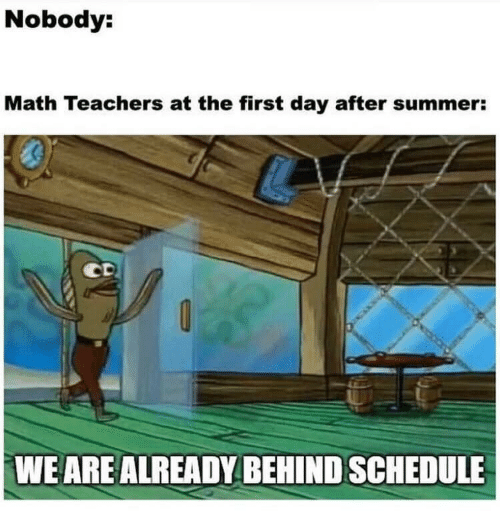 Summer, Math, and Schedule: Nobody:  Math Teachers at the first day after summer:  WE ARE ALREADY BEHIND SCHEDULE