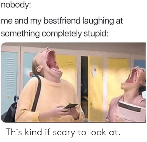My Bestfriend: nobody:  me and my bestfriend laughing at  something completely stupid: This kind if scary to look at.