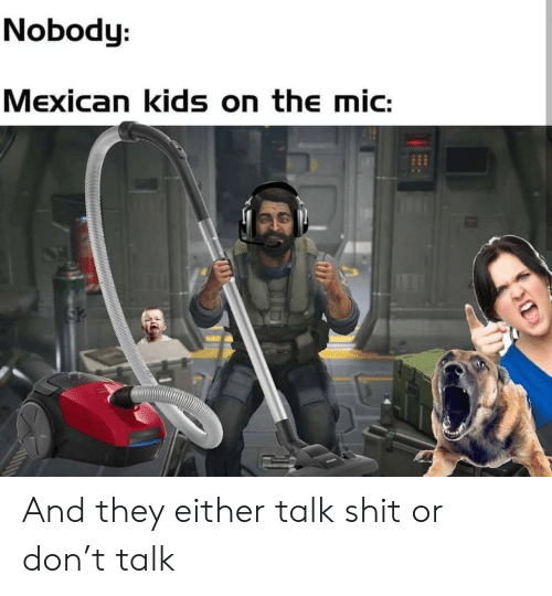 Shit, Kids, and Mexican: Nobody:  Mexican kids on the mic:  S2 And they either talk shit or don't talk