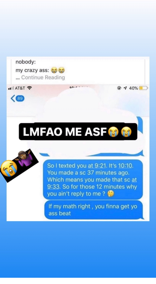 asf: nobody:  my crazy ass:  ...Continue Reading  i AT&T  10.  40%  89  LMFAO ME ASF  So I texted you at 9:21. It's 10:10.  You made a sc 37 minutes ago.  Which means you made that sc at  9:33. So for those 12 minutes why  you ain't reply to me?  If my math right, you finna get yo  ass beat