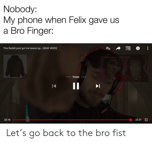 Teared Up: Nobody:  My phone when Felix gave us  a Bro Finger:  This Reddit post got me teared up.. LWIAY # 0092  Forbidden memes- YYL #0065  Swipe  13 27  II  22:16  22:21  .- Let's go back to the bro fist