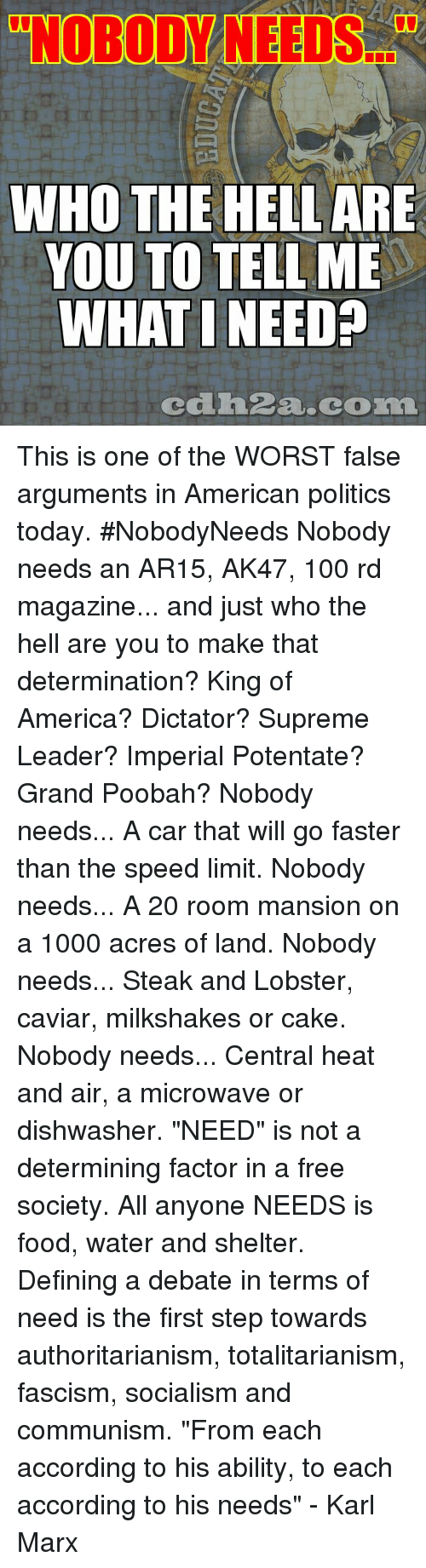 """caviar: """"NOBODY NEEDS.  WHO THE HELL ARE  YOU TO TELL ME  WHAT I NEED  cdh2a.com This is one of the WORST false arguments in American politics today. #NobodyNeeds Nobody needs an AR15, AK47, 100 rd magazine... and just who the hell are you to make that determination? King of America? Dictator? Supreme Leader? Imperial Potentate? Grand Poobah?  Nobody needs... A car that will go faster than the speed limit. Nobody needs... A 20 room mansion on a 1000 acres of land. Nobody needs... Steak and Lobster, caviar, milkshakes or cake. Nobody needs... Central heat and air, a microwave or dishwasher.  """"NEED"""" is not a determining factor in a free society. All anyone NEEDS is food, water and shelter. Defining a debate in terms of need is the first step towards authoritarianism, totalitarianism, fascism, socialism and communism.  """"From each according to his ability, to each according to his needs"""" - Karl Marx"""