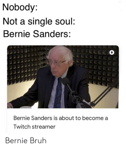 Bernie Sanders, Bruh, and Twitch: Nobody:  Not a single soul:  Bernie Sanders:  Bernie Sanders is about to become  Twitch streamer Bernie Bruh