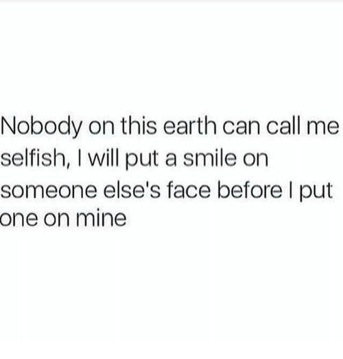 Earth, Smile, and Mine: Nobody on this earth can call me  selfish, I will put a smile on  someone else's face before I put  one on mine