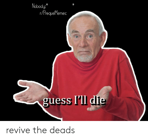 deads: Nobody*  r/PrequeMemes:  guess I'll die revive the deads
