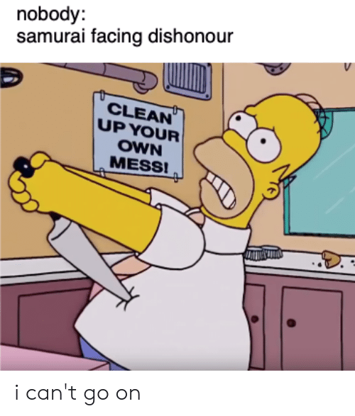 Samurai, Dank Memes, and Own: nobody:  samurai facing dishonour  V  CLEAN  UP YOUR  OWN  MESS! i can't go on